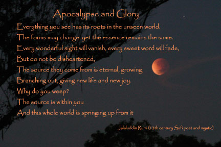Apocalypse and Glory, by Jalaluddin Rumi (13th century Sufi poet and mystic), Everything you see has its roots in the unseen world. The forms may change, yet the essence remains the same. Every wonderful sight will vanish, every sweet word will fade, But do not be disheartened, The source they come from is eternal, growing, Branching out, giving new life and new joy. Why do you weep? The source is within you, And this whole world is springing up from it.